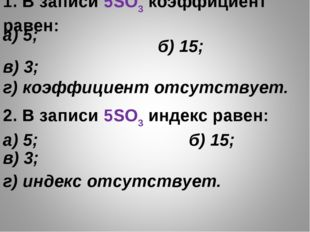 1. В записи 5SO3 коэффициент равен: б) 15; в) 3; г) коэффициент отсутств