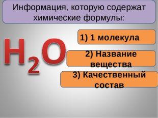 Информация, которую содержат химические формулы: 1) 1 молекула 2) Название ве