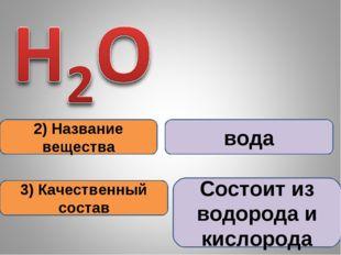 2) Название вещества 3) Качественный состав вода Состоит из водорода и кислор