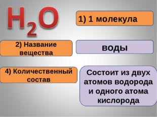1) 1 молекула 2) Название вещества воды 4) Количественный состав Состоит из д