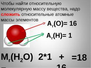 Мr(Н2О)= Чтобы найти относительную молекулярную массу вещества, надо сложить