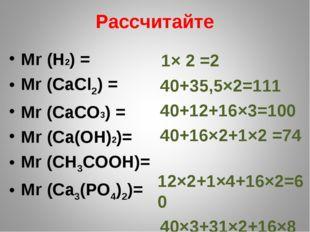 Рассчитайте Мr (H2) = Mr (СаСl2) = Mr (CaCO3) = Мr (Ca(OH)2)= Mr (СН3СООН)= М