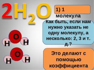 1) 1 молекула Как быть, если нам нужно указать не одну молекулу, а несколько: