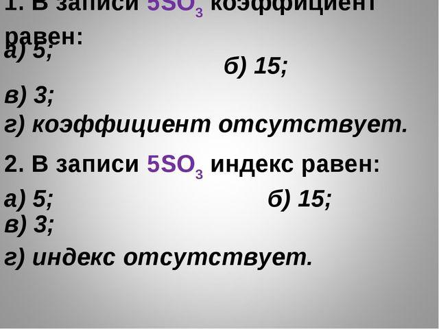 1. В записи 5SO3 коэффициент равен: б) 15; в) 3; г) коэффициент отсутств...