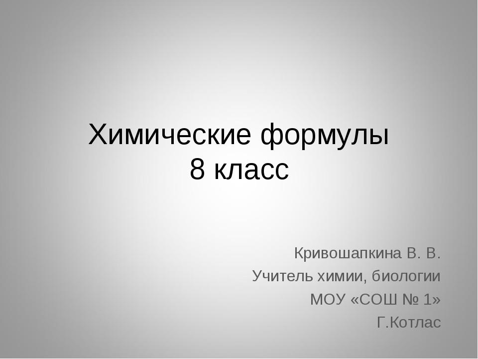 Химические формулы 8 класс Кривошапкина В. В. Учитель химии, биологии МОУ «СО...