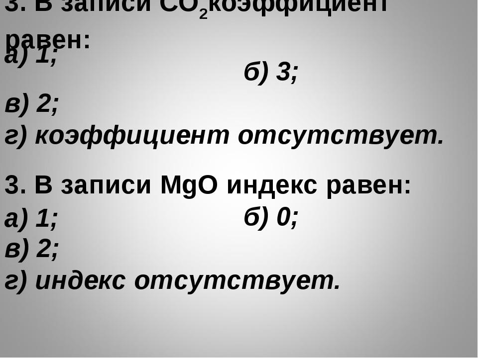 3. В записи СO2коэффициент равен: б) 3; в) 2; г) коэффициент отсутствует...