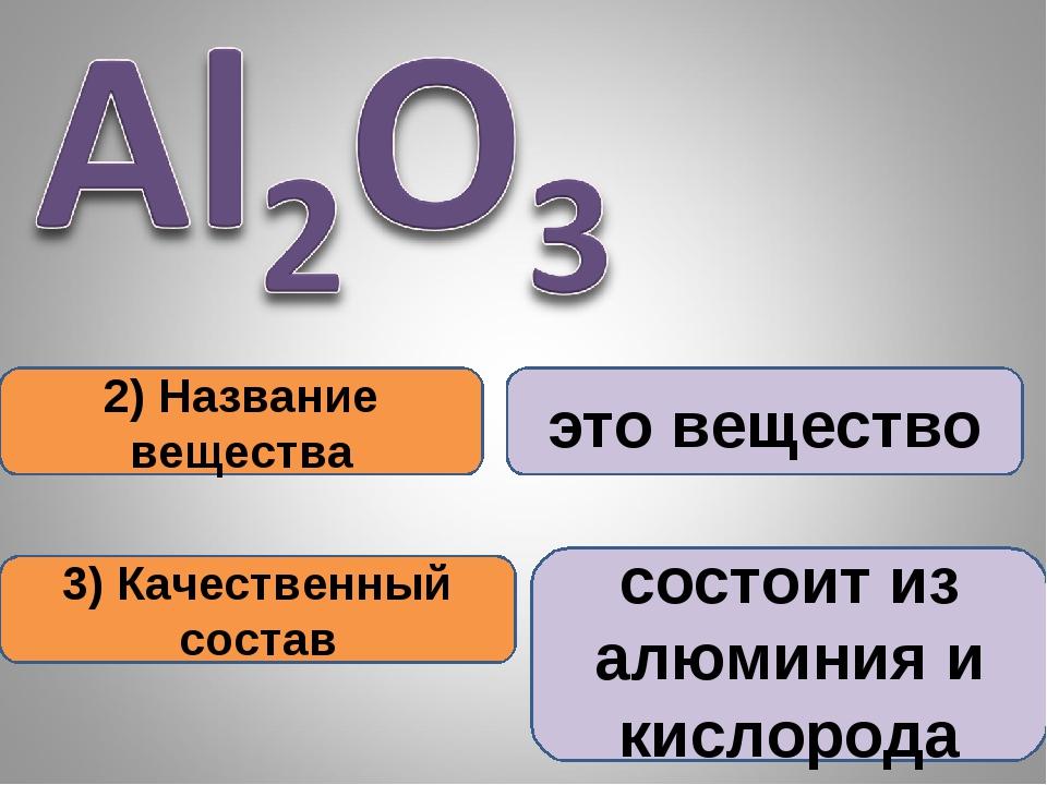 2) Название вещества 3) Качественный состав это вещество состоит из алюминия...