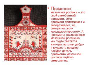 Прежде всего мезенская роспись – это свой самобытный орнамент. Этот орнамент