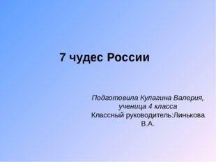 7 чудес России Подготовила Кулагина Валерия, ученица 4 класса Классный руково