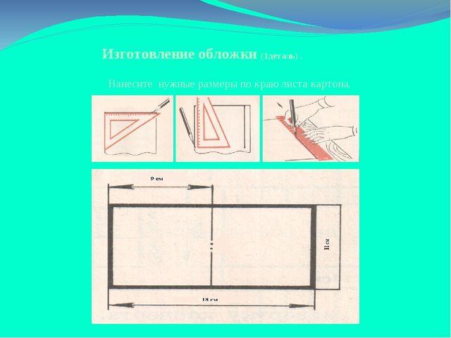 Изготовление обложки (1деталь) . Нанесите нужные размеры по краю листа картона.