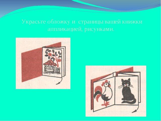 Украсьте обложку и страницы вашей книжки аппликацией, рисунками.