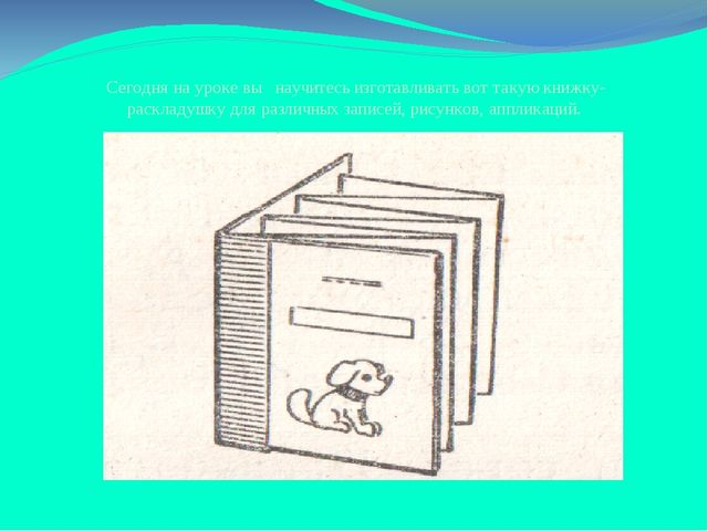 Сегодня на уроке вы научитесь изготавливать вот такую книжку-раскладушку для...