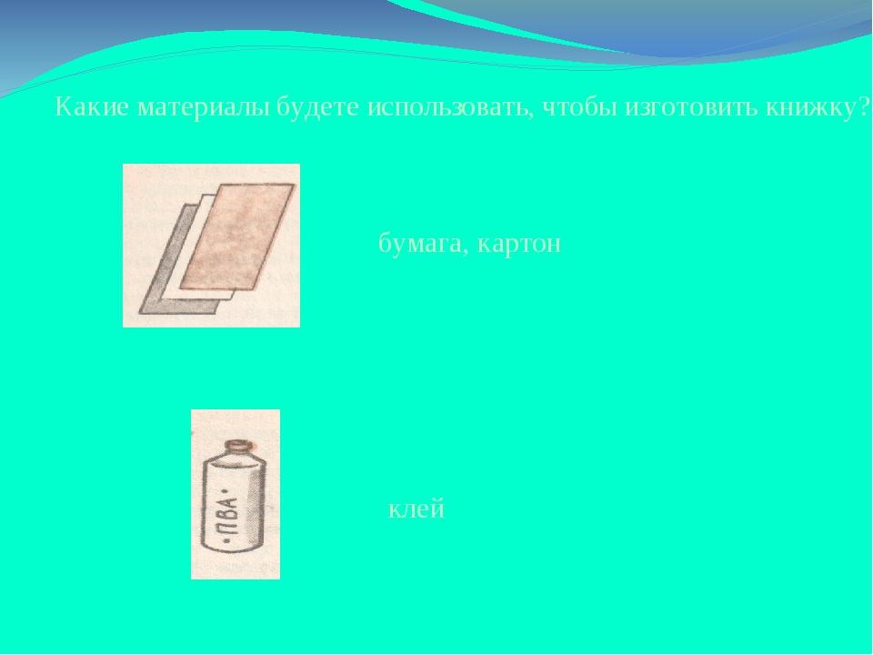 Какие материалы будете использовать, чтобы изготовить книжку? бумага, картон...