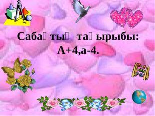 Сабақтың тақырыбы: А+4,а-4.