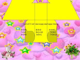 Қалқаңқұлақ мысалдар шығарды тексер. 4+3=6 8-5=3 4+4=8 7-2=5 9+1=10 5-3=2 3+