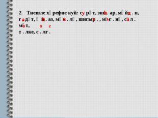 2. Тиешле хәрефне куй: с . рәт, зин . ар, мәйд . н, г . дәт, җи . аз, мәк . л