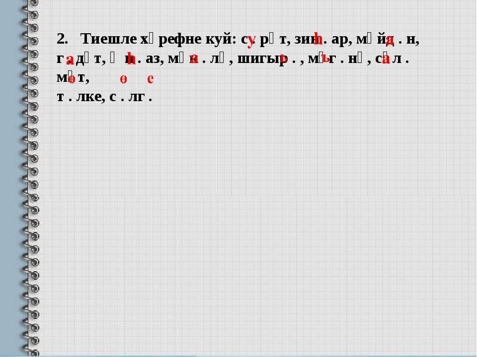 2. Тиешле хәрефне куй: с . рәт, зин . ар, мәйд . н, г . дәт, җи . аз, мәк . л...