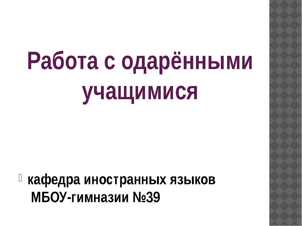 Работа с одарёнными учащимися кафедра иностранных языков МБОУ-гимназии №39