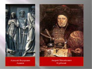 Алексей Федорович Адашев Андрей Михайлович Курбский