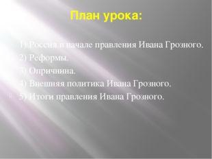 План урока: 1) Россия в начале правления Ивана Грозного. 2) Реформы. 3) Оприч