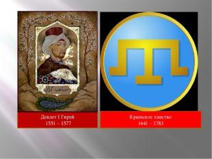 Девлет I Гирей 1551 – 1577 Крымское ханство 1441 – 1783