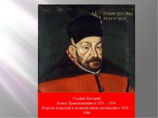 Стефан Баторий Князь Трансильвании в 1571 – 1576 Король польский и великий кн