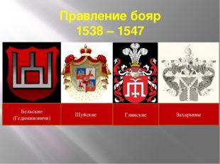 Правление бояр 1538 – 1547 Шуйские Бельские (Гедиминовичи) Захарьины Глинские