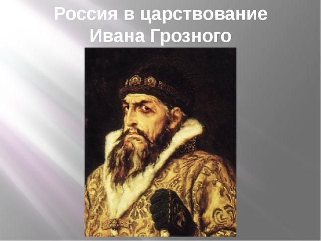 Россия в царствование Ивана Грозного