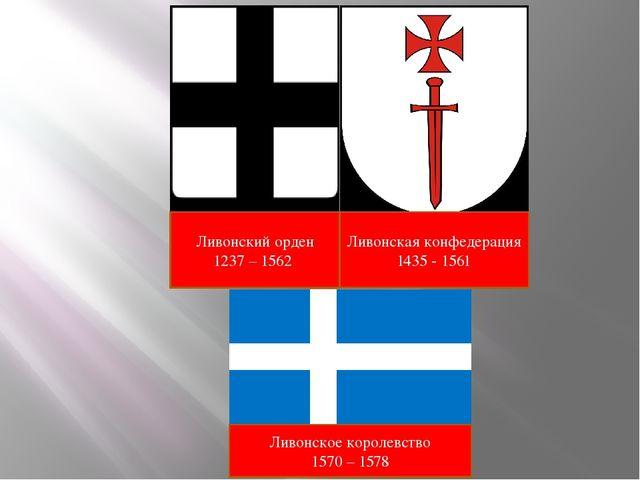 Ливонский орден 1237 – 1562 Ливонская конфедерация 1435 - 1561 Ливонское коро...