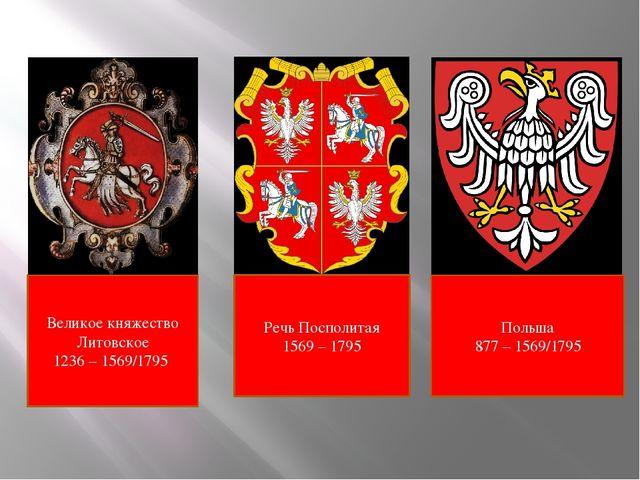 Великое княжество Литовское 1236 – 1569/1795 Польша 877 – 1569/1795 Речь Посп...