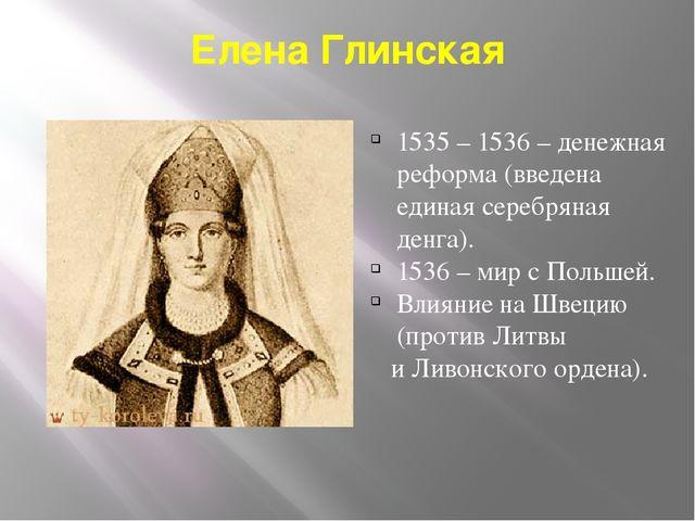 Елена Глинская 1535 – 1536 – денежная реформа (введена единая серебряная денг...