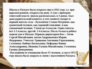 Школа в Раскате была открыта еще в 1912 году, т.е. при царском режиме, открыт