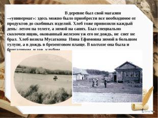 В деревне был свой магазин –«универмаг»: здесь можно было приобрести все нео