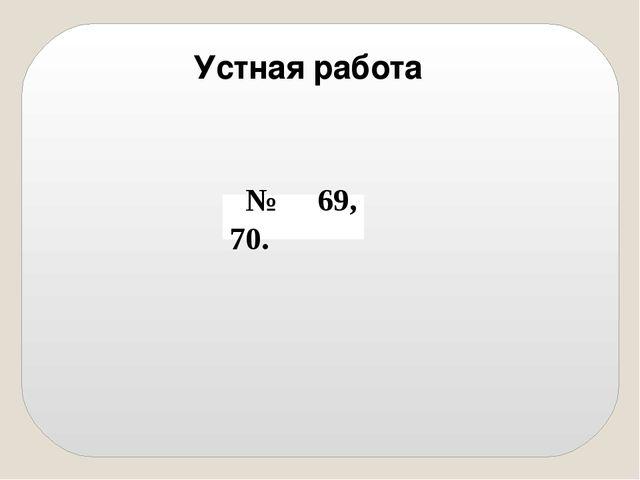 Устная работа № 69, 70.