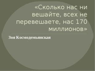 «Сколько нас ни вешайте, всех не перевешаете, нас 170 миллионов» Зоя Космоде