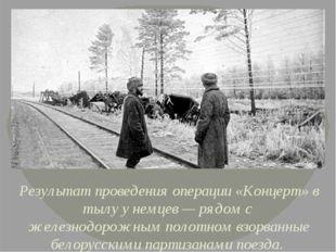 Результат проведения операции «Концерт» в тылу у немцев— рядом с железнодор
