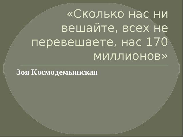 «Сколько нас ни вешайте, всех не перевешаете, нас 170 миллионов» Зоя Космоде...