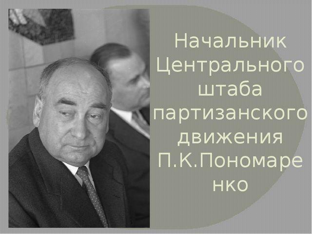 Начальник Центрального штаба партизанского движения П.К.Пономаренко
