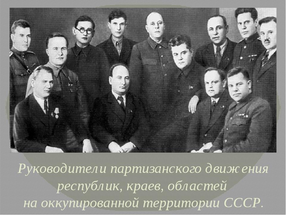 Руководители партизанского движения республик, краев, областей на оккупирова...