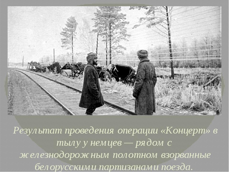 Результат проведения операции «Концерт» в тылу у немцев— рядом с железнодор...