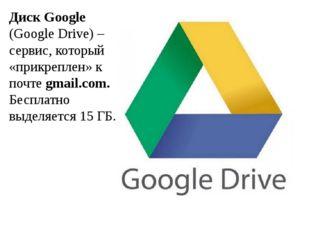 Диск Google (Google Drive) – сервис, который «прикреплен» к почте gmail.com.