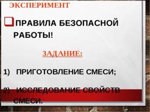 ЭКСПЕРИМЕНТ ПРАВИЛА БЕЗОПАСНОЙ РАБОТЫ! ЗАДАНИЕ: 1) ПРИГОТОВЛЕНИЕ СМЕСИ; 2) ИС