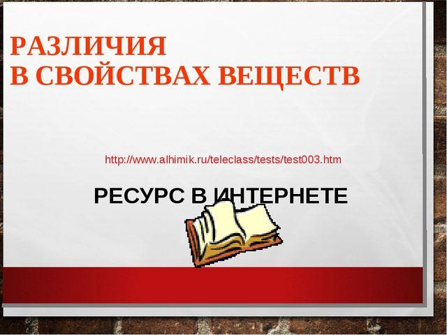 РАЗЛИЧИЯ В СВОЙСТВАХ ВЕЩЕСТВ РЕСУРС В ИНТЕРНЕТЕ http://www.alhimik.ru/telecla...