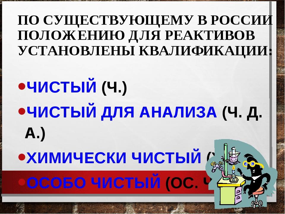 ПО СУЩЕСТВУЮЩЕМУ В РОССИИ ПОЛОЖЕНИЮ ДЛЯ РЕАКТИВОВ УСТАНОВЛЕНЫ КВАЛИФИКАЦИИ: Ч...