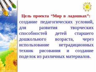 """Цель проекта """"Мир в ладошках"""": создание педагогических условий, для развити"""