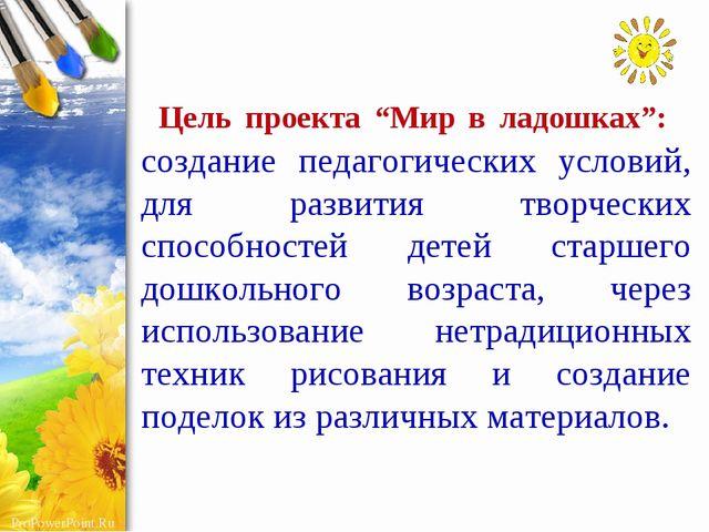 """Цель проекта """"Мир в ладошках"""": создание педагогических условий, для развити..."""