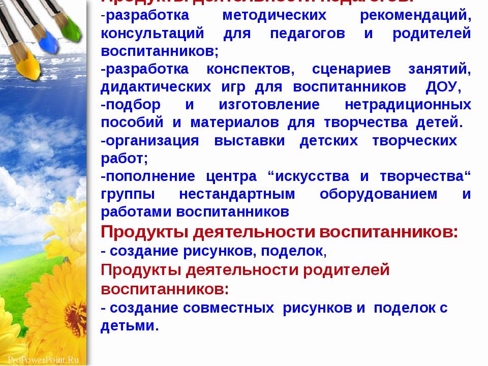 Продукты деятельности педагогов: -разработка методических рекомендаций, конс...