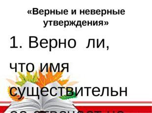 «Верные и неверные утверждения» 1. Верно ли, что имя существительное отвечает