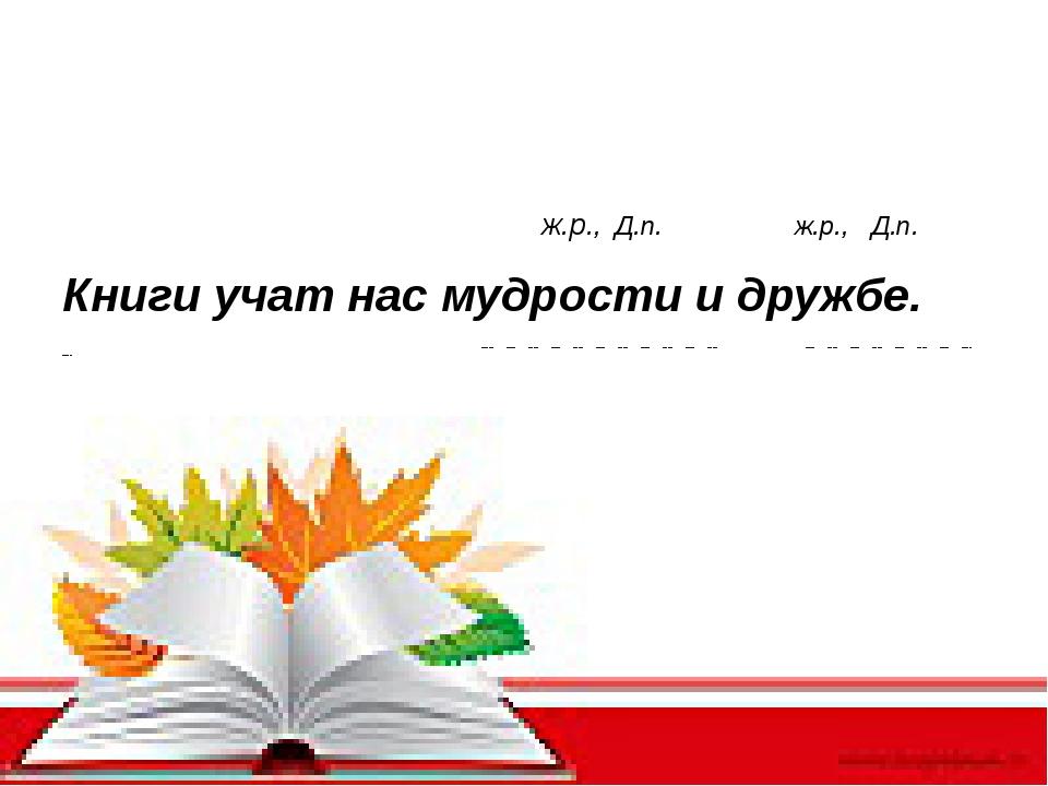 ж.р., Д.п. ж.р., Д.п. Книги учат нас мудрости и дружбе. ----- ---- ---- ----...