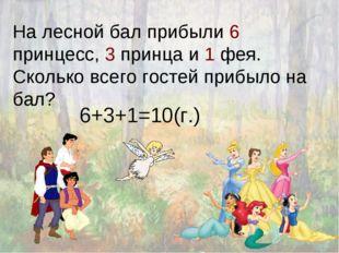 На лесной бал прибыли 6 принцесс, 3 принца и 1 фея. Сколько всего гостей приб